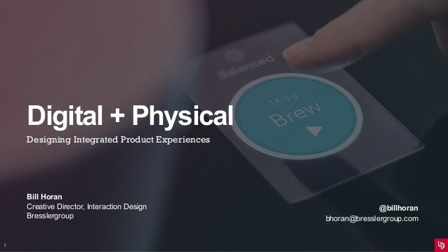 Digital + Physical Designing Integrated Product Experiences Bill Horan Creative Director, Interaction Design Bresslergroup...