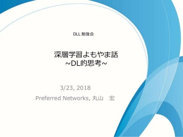 深層学習よもやま話 ~DL的思考~ 3/23, 2018 Preferred Networks, 丸山 宏 DLL 勉強会