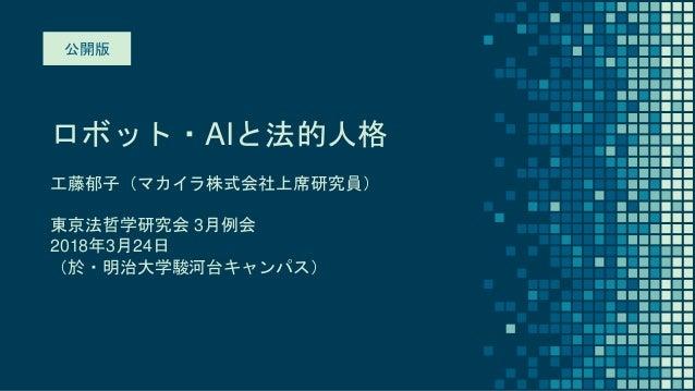 ロボット・AIと法的人格 工藤郁子(マカイラ株式会社上席研究員) 東京法哲学研究会 3月例会 2018年3月24日 (於・明治大学駿河台キャンパス) 公開版