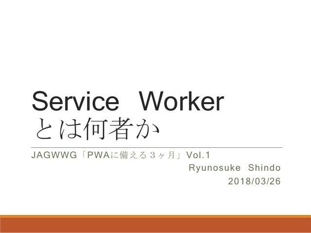 Service Worker とは何者か JAGWWG「PWAに備える3ヶ月」Vol.1 Ryunosuke Shindo 2018/03/26