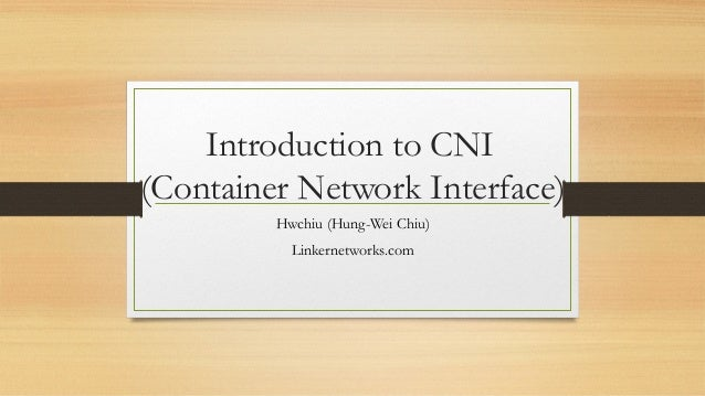 Introduction to CNI (Container Network Interface) Hwchiu (Hung-Wei Chiu) Linkernetworks.com