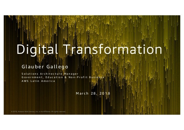 © 2018, Amazon Web Services, Inc. or its Affiliates. All rights reserved. Digital Transformation Gl auber Gal l ego S o l ...