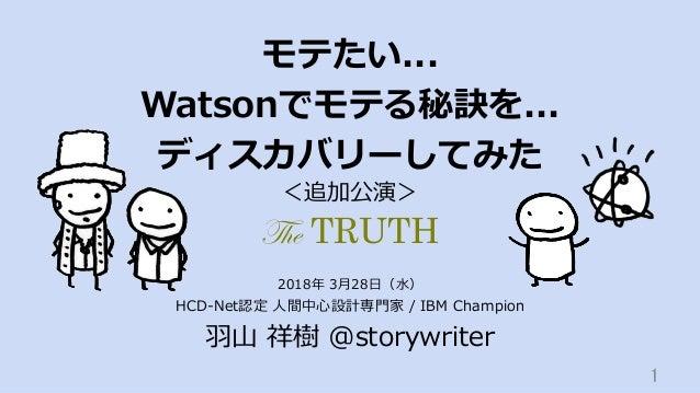モテたい... Watsonでモテる秘訣を... ディスカバリーしてみた HCD-Net認定 ⼈間中⼼設計専⾨家 / IBM Champion ⽻⼭ 祥樹 @storywriter 1 2018年 3⽉28⽇(⽔) <追加公演> The TR...
