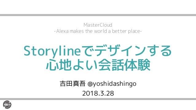 Storylineでデザインする 心地よい会話体験 吉田真吾 @yoshidashingo 2018.3.28 MasterCloud -Alexa makes the world a better place-