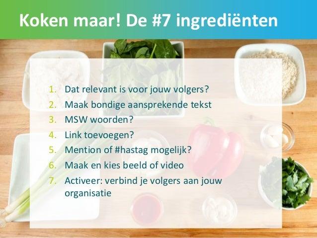 Koken maar! De #7 ingrediënten 45 1. Dat relevant is voor jouw volgers? 2. Maak bondige aansprekende tekst 3. MSW woorden?...