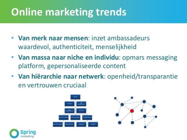 Online marketing trends • Van merk naar mensen: inzet ambassadeurs waardevol, authenticiteit, menselijkheid • Van massa na...