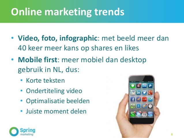 Online marketing trends • Video, foto, infographic: met beeld meer dan 40 keer meer kans op shares en likes • Mobile first...