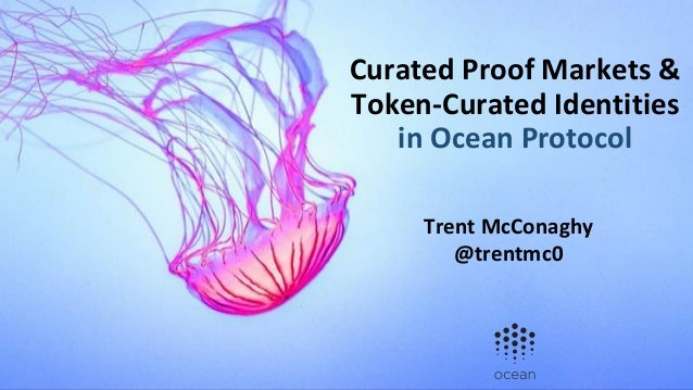 Curated Proof Markets & Token-Curated Identities in Ocean Protocol Trent McConaghy @trentmc0