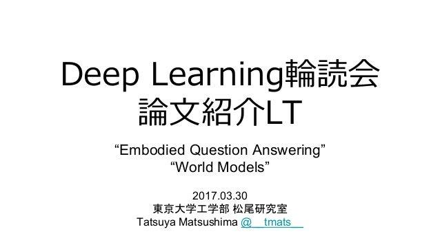 """""""Embodied Question Answering"""" """"World Models"""" 2017.03.30 Tatsuya Matsushima @__tmats__"""