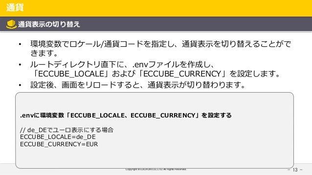 Copyright © LOCKON CO.,LTD.All Rights Reserved. 通貨 - 13 - 通貨表示の切り替え • 環境変数でロケール/通貨コードを指定し、通貨表示を切り替えることがで きます。 • ルートディレクトリ直...