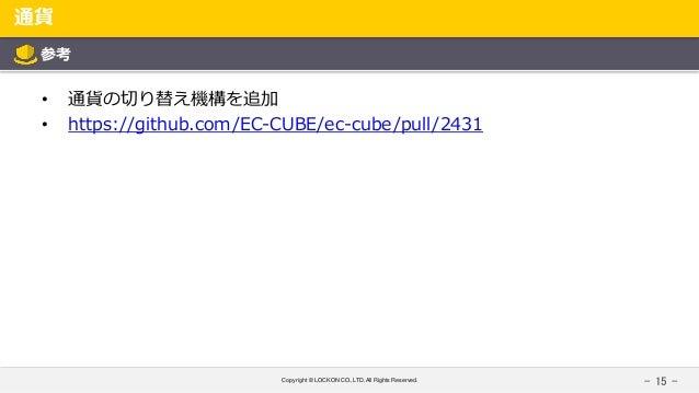 Copyright © LOCKON CO.,LTD.All Rights Reserved. 通貨 - 15 - 参考 • 通貨の切り替え機構を追加 • https://github.com/EC-CUBE/ec-cube/pull/2431