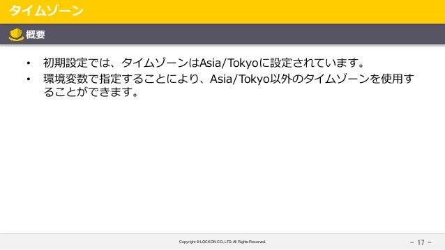 Copyright © LOCKON CO.,LTD.All Rights Reserved. タイムゾーン - 17 - 概要 • 初期設定では、タイムゾーンはAsia/Tokyoに設定されています。 • 環境変数で指定することにより、Asi...