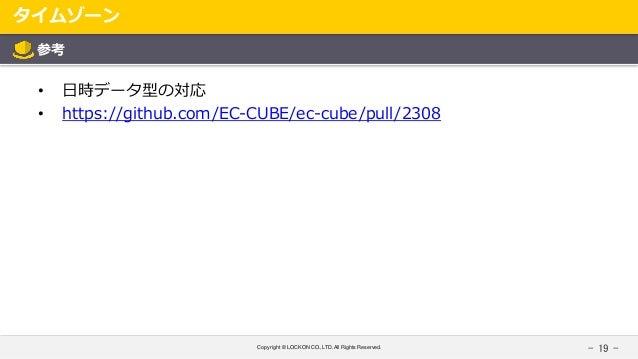 Copyright © LOCKON CO.,LTD.All Rights Reserved. タイムゾーン - 19 - 参考 • 日時データ型の対応 • https://github.com/EC-CUBE/ec-cube/pull/2308