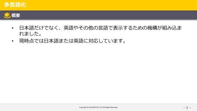 Copyright © LOCKON CO.,LTD.All Rights Reserved. 多言語化 - 3 - 概要 • 日本語だけでなく、英語やその他の言語で表示するための機構が組み込ま れました。 • 現時点では日本語または英語に対応...