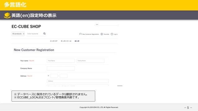 Copyright © LOCKON CO.,LTD.All Rights Reserved. 多言語化 - 5 - 英語(en)設定時の表示 ※ データベースに保持されているデータは翻訳されません。 ※ ECCUBE_LOCALEはフロント/...