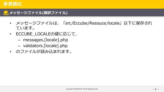 Copyright © LOCKON CO.,LTD.All Rights Reserved. 多言語化 - 6 - メッセージファイル(翻訳ファイル) • メッセージファイルは、「src/Eccube/Resouce/locale」以下に保存...