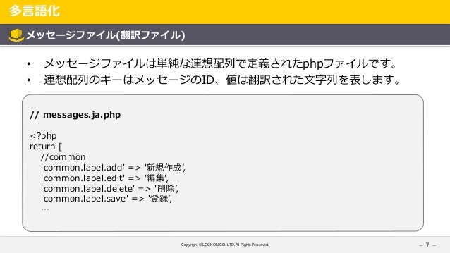 Copyright © LOCKON CO.,LTD.All Rights Reserved. 多言語化 - 7 - メッセージファイル(翻訳ファイル) • メッセージファイルは単純な連想配列で定義されたphpファイルです。 • 連想配列のキー...