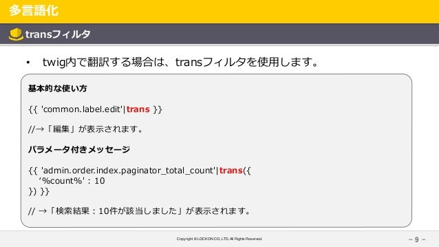 Copyright © LOCKON CO.,LTD.All Rights Reserved. 多言語化 - 9 - transフィルタ • twig内で翻訳する場合は、transフィルタを使用します。 基本的な使い方 {{ 'common.l...