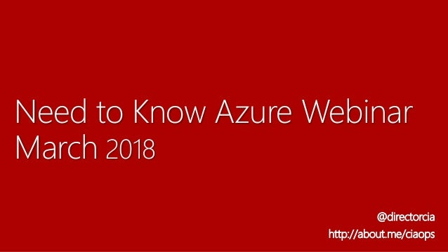 Need to Know Azure Webinar March 2018 @directorcia http://about.me/ciaops