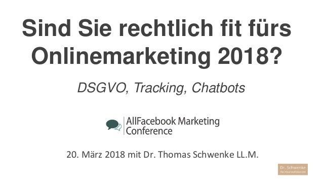 Sind Sie rechtlich fit fürs Onlinemarketing 2018? 20. März 2018 mit Dr. Thomas Schwenke LL.M. DSGVO, Tracking, Chatbots