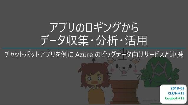 アプリのロギングから データ収集・分析・活用 チャットボットアプリを例に Azure のビッグデータ向けサービスと連携 2018-03 CLR/H #13 Cogbot #13