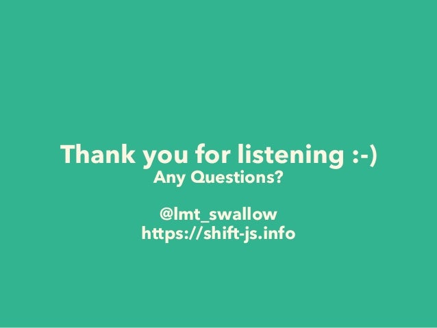 Thank you for listening :-) Any Questions? @lmt_swallow https://shift-js.info
