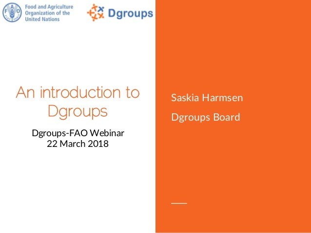 An introduction to Dgroups Dgroups-FAO Webinar 22 March 2018 Saskia Harmsen Dgroups Board