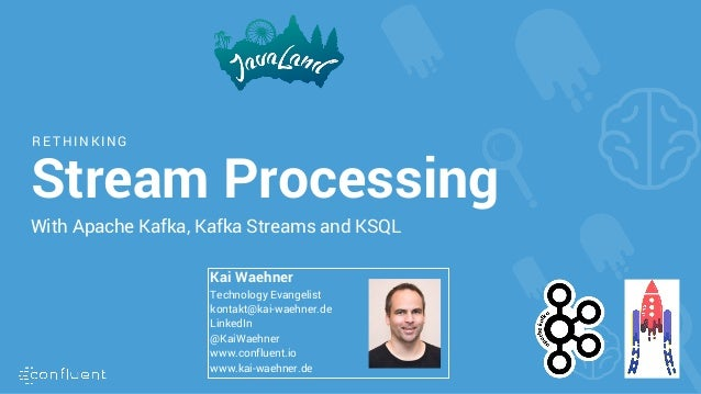 R ET HINKING Stream Processing With Apache Kafka, Kafka Streams and KSQL Kai Waehner Technology Evangelist kontakt@kai-wae...