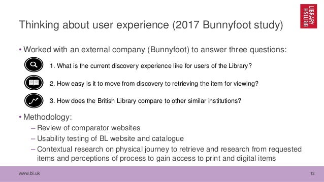 www.bl.uk 13 Thinking about user experience (2017 Bunnyfoot study) • Worked with an external company (Bunnyfoot) to answer...