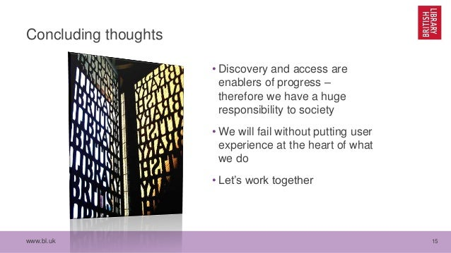 www.bl.uk 15 Concluding thoughts • Discovery and access are enablers of progress – therefore we have a huge responsibility...