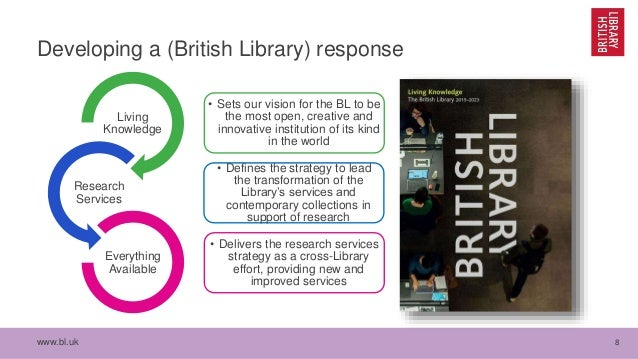 www.bl.uk 8 Developing a (British Library) response • Sets our vision for the BL to be the most open, creative and innovat...