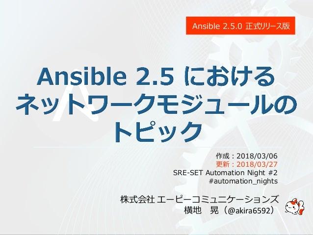 株式会社 エーピーコミュニケーションズ 横地 晃(@akira6592) Ansible 2.5.0 正式リリース版 作成:2018/03/06 更新:2018/03/27 SRE-SET Automation Night #2 #automa...