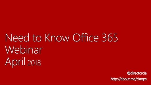 Need to Know Office 365 Webinar April 2018 @directorcia http://about.me/ciaops
