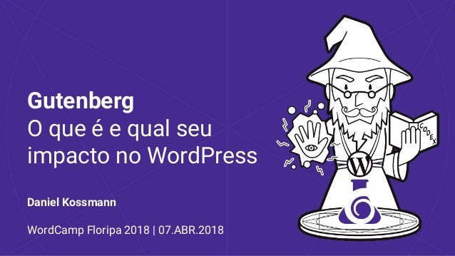 Gutenberg O que é e qual seu impacto no WordPress Daniel Kossmann WordCamp Floripa 2018 | 07.ABR.2018