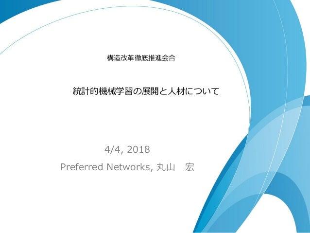 統計的機械学習の展開と人材について 4/4, 2018 Preferred Networks, 丸山 宏 構造改革徹底推進会合
