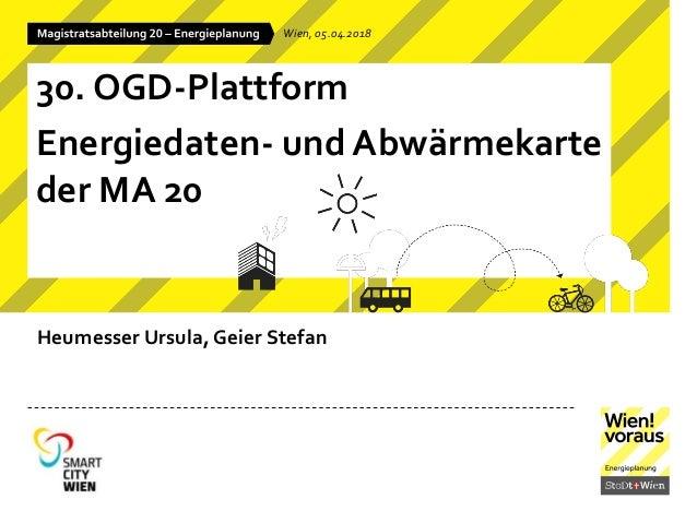 Heumesser Ursula, Geier Stefan Wien, 05.04.2018 30. OGD-Plattform Energiedaten- und Abw�rmekarte der MA 20