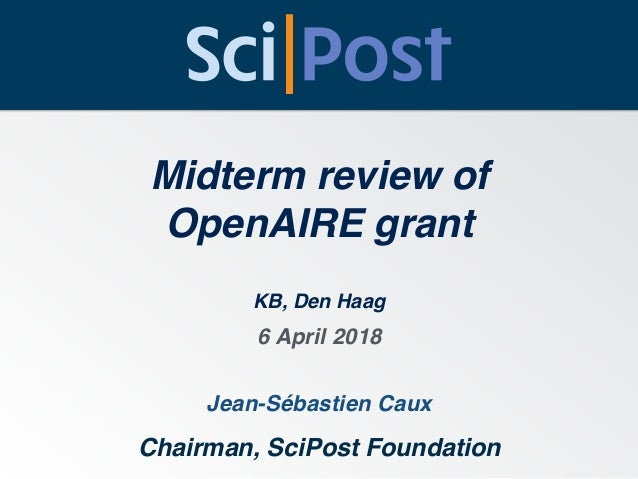 Midterm review of OpenAIRE grant Jean-Sébastien Caux Chairman, SciPost Foundation 6 April 2018 KB, Den Haag