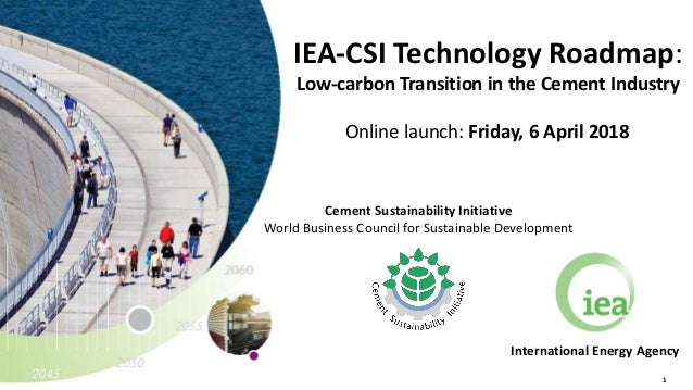 1 IEA-CSI Technology Roadmap: Low-carbon Transition in the Cement Industry Online launch: Friday, 6 April 2018 Internation...