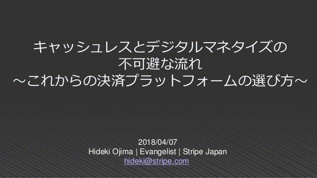 2018/04/07 Hideki Ojima | Evangelist | Stripe Japan hideki@stripe.com キャッシュレスとデジタルマネタイズの 不可避な流れ ~これからの決済プラットフォームの選び方~