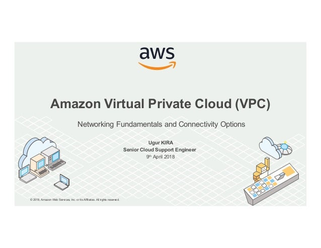 © 2018, Amazon Web Services, Inc. or its Affiliates. All rights reserved. Amazon Virtual Private Cloud (VPC) Networking Fu...