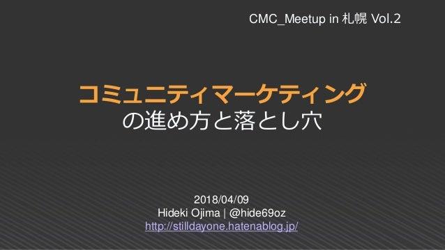コミュニティマーケティング の進め方と落とし穴 2018/04/09 Hideki Ojima | @hide69oz http://stilldayone.hatenablog.jp/ CMC_Meetup in 札幌 Vol.2