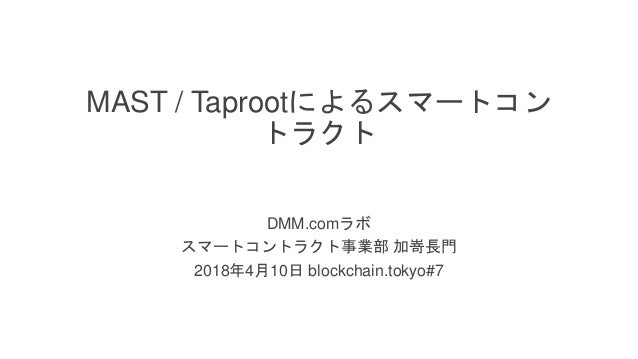 / 37 MAST / Taprootによるスマートコン トラクト DMM.comラボ スマートコントラクト事業部 加嵜長門 2018年4月10日 blockchain.tokyo#7