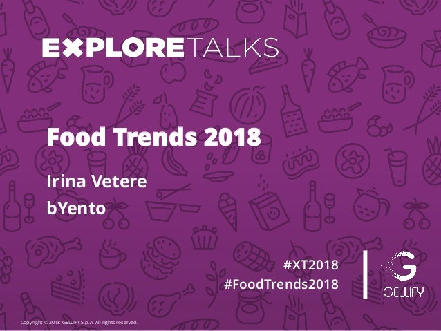 Copyright © 2018 GELLIFY S.p.A. All rights reserved. #XT2018 #FoodTrends2018 Irina Vetere Food Trends 2018 bYento