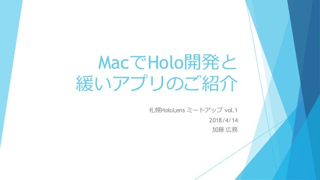 MacでHolo開発と 緩いアプリのご紹介 札幌HoloLens ミートアップ vol.1 2018/4/14 加藤 広務