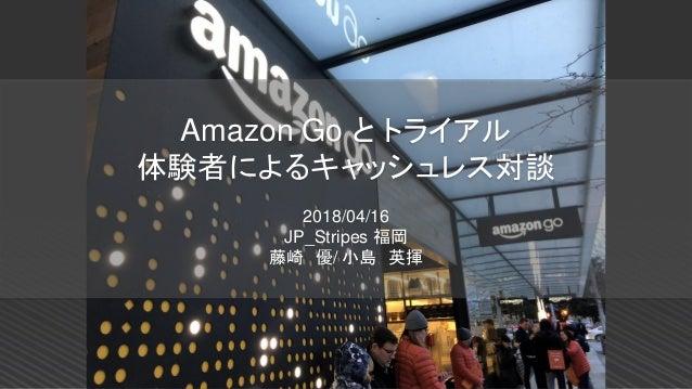 Amazon Go と トライアル 体験者によるキャッシュレス対談 2018/04/16 JP_Stripes 福岡 藤崎 優/ 小島 英揮