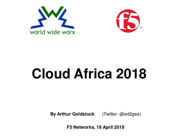 By Arthur Goldstuck (Twitter: @art2gee) F5 Networks, 18 April 2018 Cloud Africa 2018