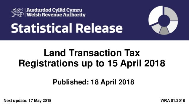 Land Transaction Tax Registrations up to 15 April 2018 Published: 18 April 2018 Next update: 17 May 2018 WRA 01/2018