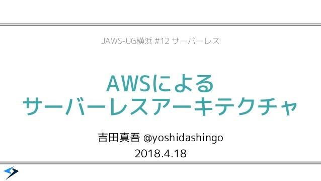 AWSによる サーバーレスアーキテクチャ 吉田真吾 @yoshidashingo 2018.4.18 JAWS-UG横浜 #12 サーバーレス