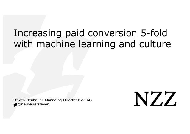 Increasing paid conversion 5-fold with machine learning and culture Steven Neubauer, Managing Director NZZ AG @neubauerste...