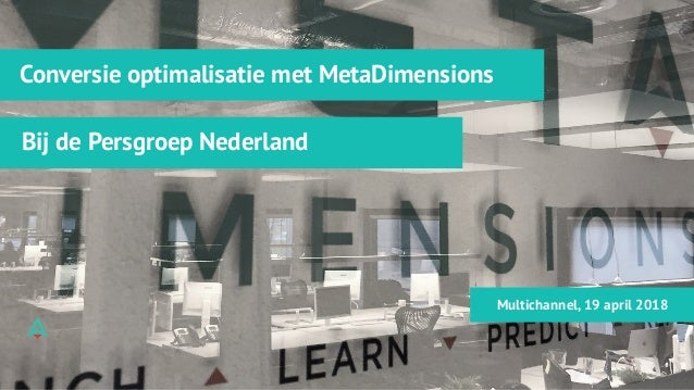 Conversie optimalisatie met MetaDimensions Bij de Persgroep Nederland Multichannel, 19 april 2018